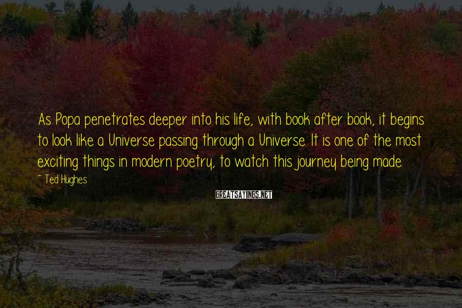 Ted Hughes Sayings: As Popa penetrates deeper into his life, with book after book, it begins to look