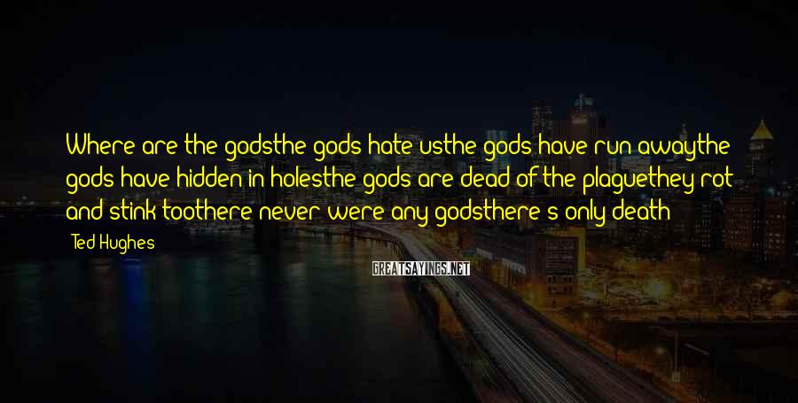 Ted Hughes Sayings: Where are the godsthe gods hate usthe gods have run awaythe gods have hidden in