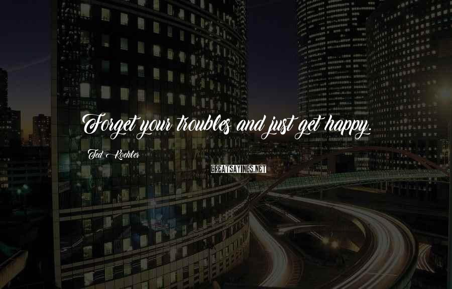 Ted Koehler Sayings: Forget your troubles and just get happy.