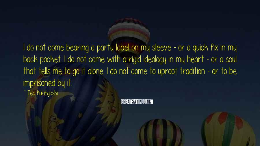 Ted Kulongoski Sayings: I do not come bearing a party label on my sleeve - or a quick