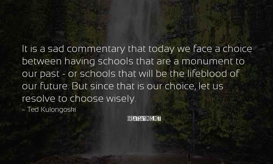 Ted Kulongoski Sayings: It is a sad commentary that today we face a choice between having schools that