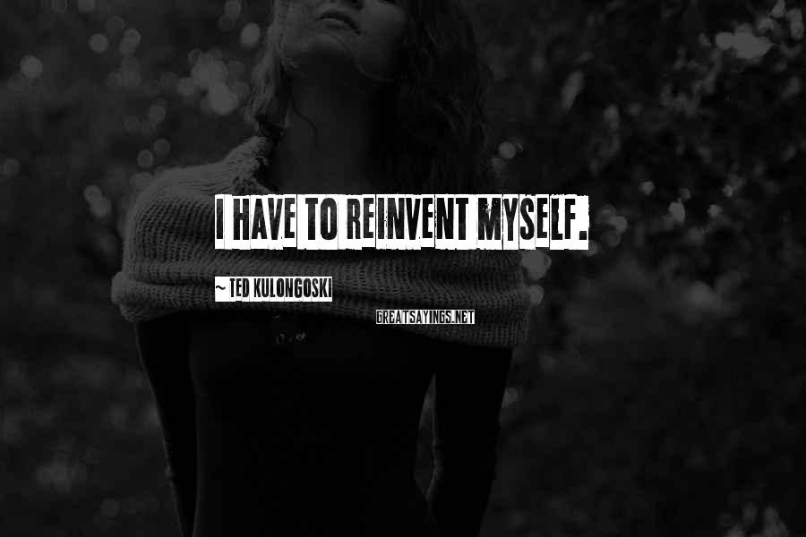Ted Kulongoski Sayings: I have to reinvent myself.