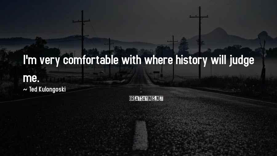 Ted Kulongoski Sayings: I'm very comfortable with where history will judge me.