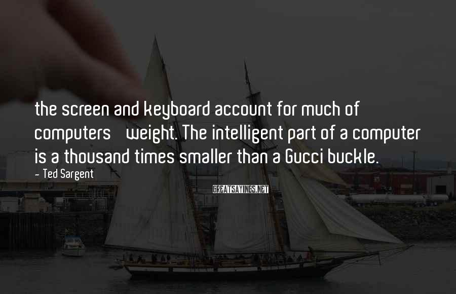 Ted Sargent Sayings: the screen and keyboard account for much of computers' weight. The intelligent part of a