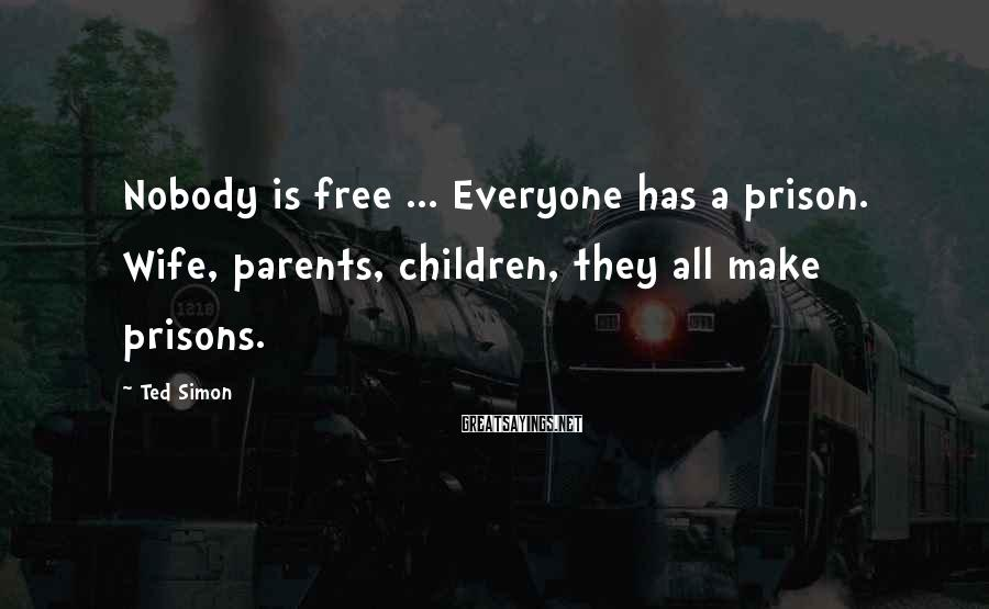 Ted Simon Sayings: Nobody is free ... Everyone has a prison. Wife, parents, children, they all make prisons.