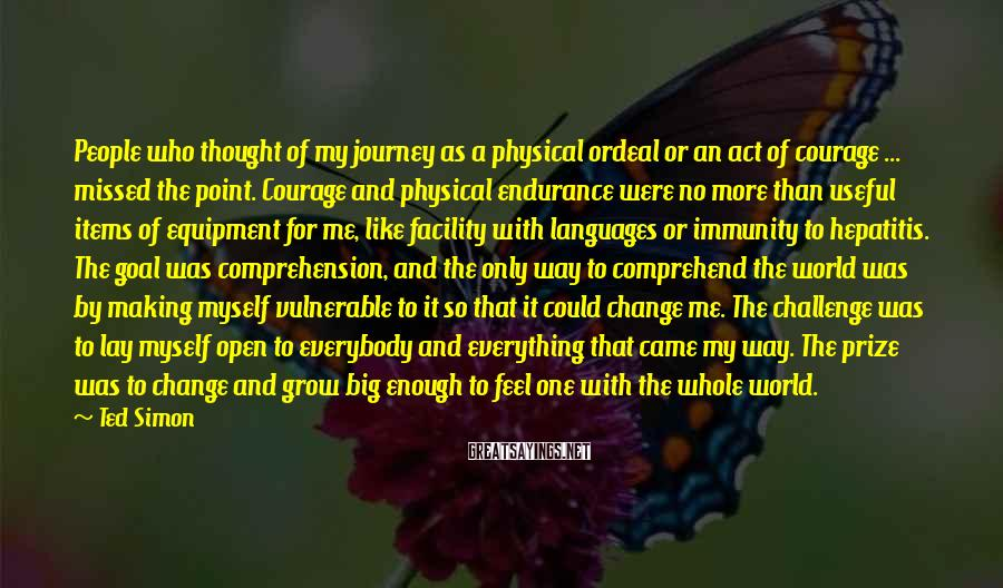 Ted Simon Sayings: People who thought of my journey as a physical ordeal or an act of courage
