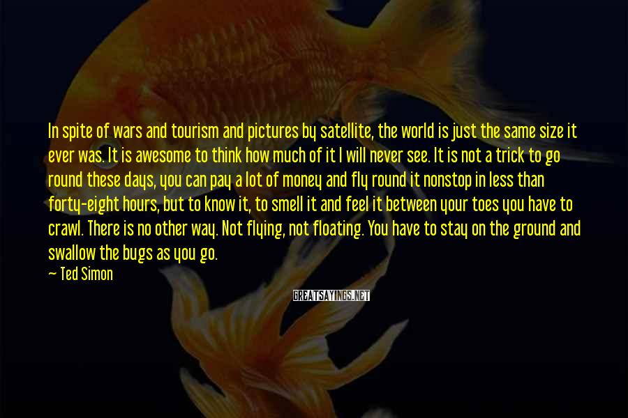 Ted Simon Sayings: In spite of wars and tourism and pictures by satellite, the world is just the