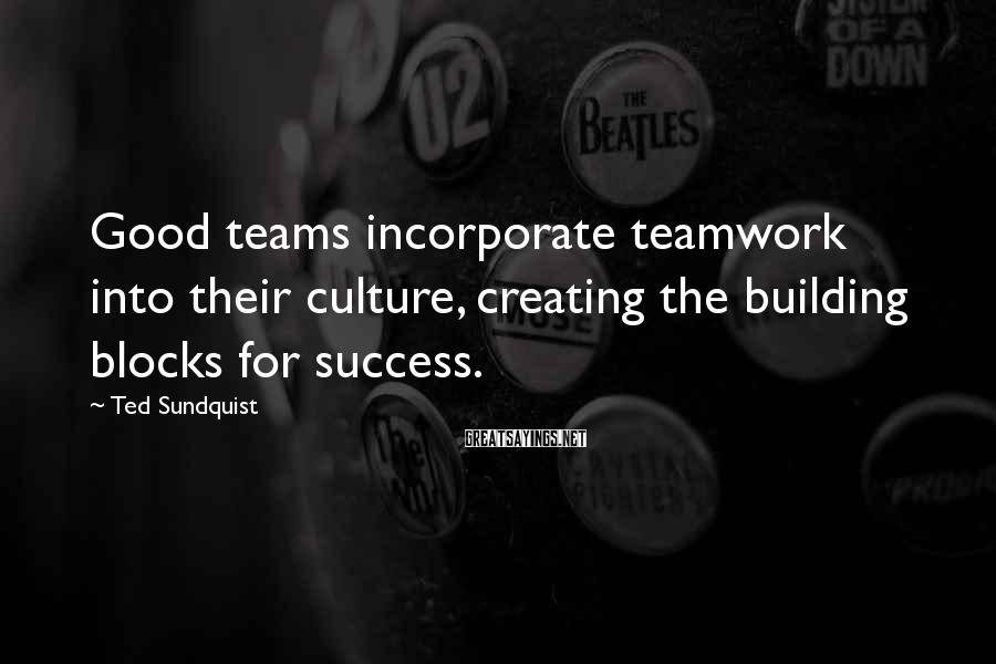 Ted Sundquist Sayings: Good teams incorporate teamwork into their culture, creating the building blocks for success.