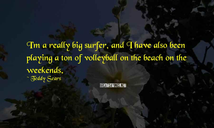 Teddy Sears Sayings: I'm a really big surfer, and I have also been playing a ton of volleyball