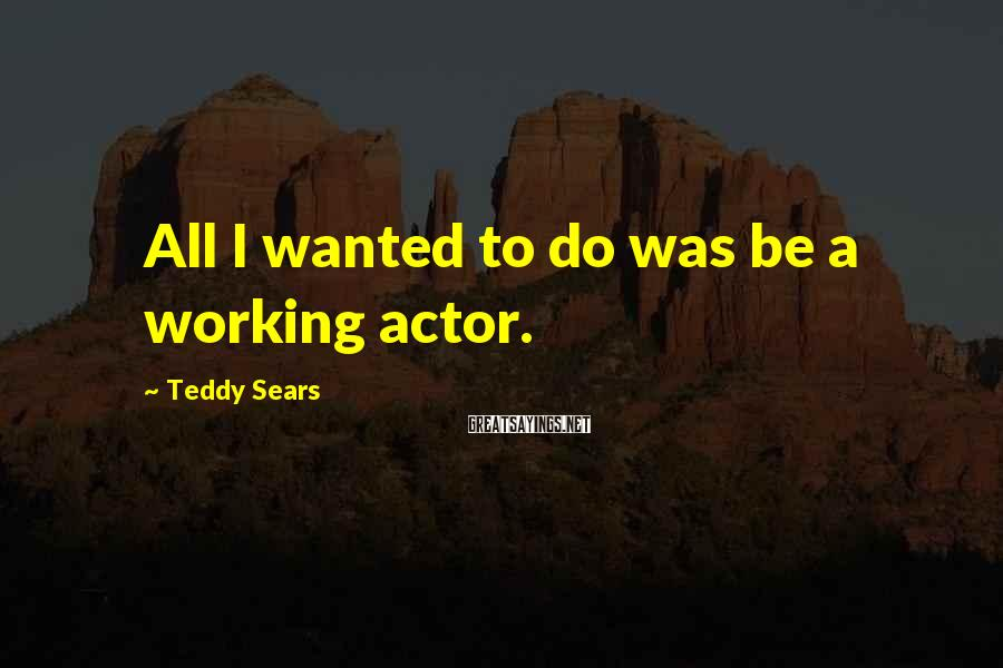 Teddy Sears Sayings: All I wanted to do was be a working actor.