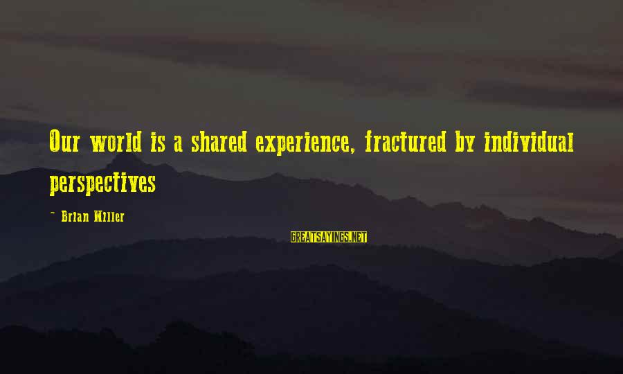 Tedx Sayings By Brian Miller: Our world is a shared experience, fractured by individual perspectives