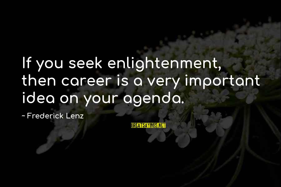 Teenager Posts Sayings By Frederick Lenz: If you seek enlightenment, then career is a very important idea on your agenda.