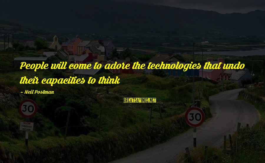 Teenager Posts Sayings By Neil Postman: People will come to adore the technologies that undo their capacities to think
