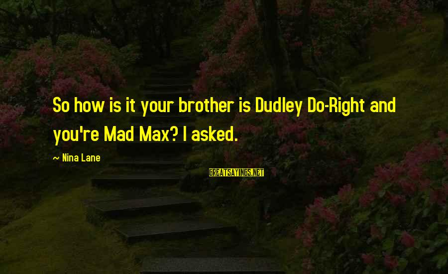 Teenager Posts Sayings By Nina Lane: So how is it your brother is Dudley Do-Right and you're Mad Max? I asked.