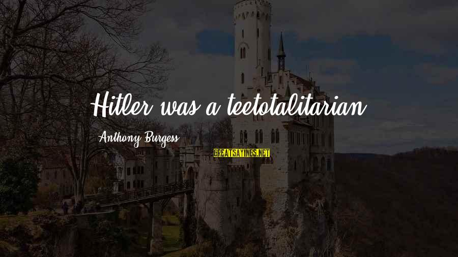 Teetotalitarian Sayings By Anthony Burgess: Hitler was a teetotalitarian.