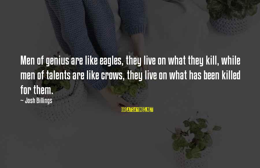 Tehory Sayings By Josh Billings: Men of genius are like eagles, they live on what they kill, while men of