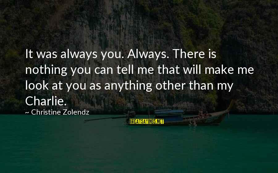 Tell Me Anything Sayings By Christine Zolendz: It was always you. Always. There is nothing you can tell me that will make