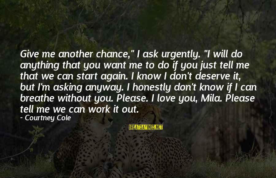 """Tell Me Anything Sayings By Courtney Cole: Give me another chance,"""" I ask urgently. """"I will do anything that you want me"""