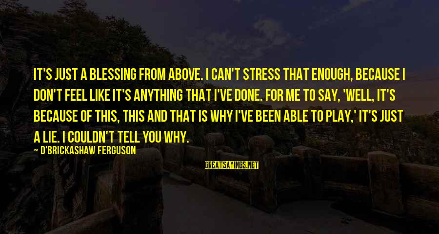 Tell Me Anything Sayings By D'Brickashaw Ferguson: It's just a blessing from above. I can't stress that enough, because I don't feel