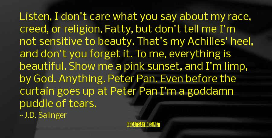 Tell Me Anything Sayings By J.D. Salinger: Listen, I don't care what you say about my race, creed, or religion, Fatty, but