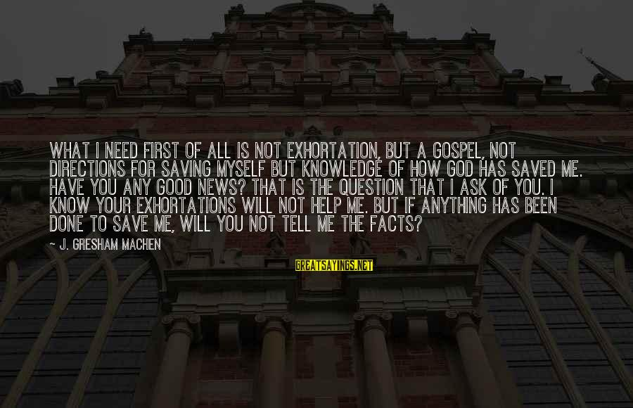Tell Me Anything Sayings By J. Gresham Machen: What I need first of all is not exhortation, but a gospel, not directions for