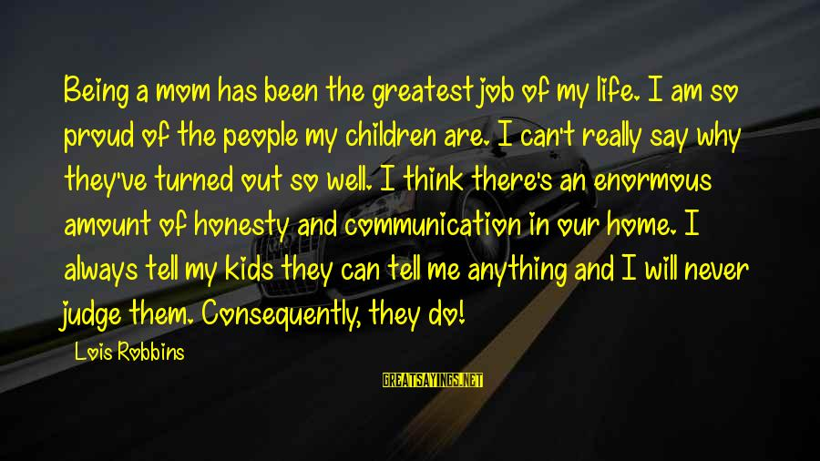Tell Me Anything Sayings By Lois Robbins: Being a mom has been the greatest job of my life. I am so proud
