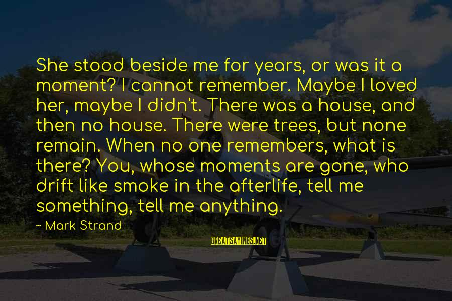 Tell Me Anything Sayings By Mark Strand: She stood beside me for years, or was it a moment? I cannot remember. Maybe