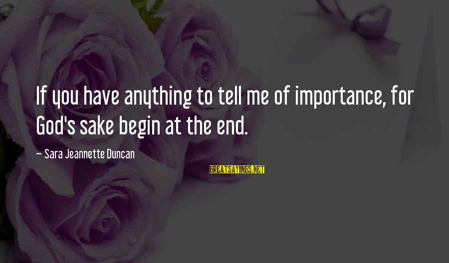 Tell Me Anything Sayings By Sara Jeannette Duncan: If you have anything to tell me of importance, for God's sake begin at the