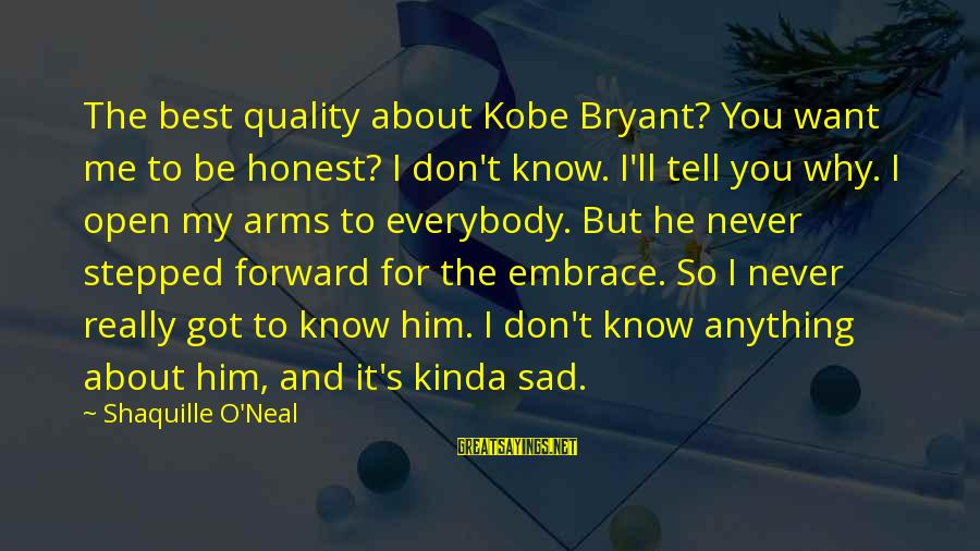 Tell Me Anything Sayings By Shaquille O'Neal: The best quality about Kobe Bryant? You want me to be honest? I don't know.