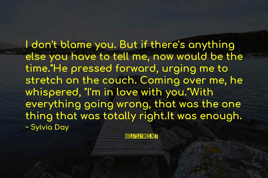 Tell Me Anything Sayings By Sylvia Day: I don't blame you. But if there's anything else you have to tell me, now