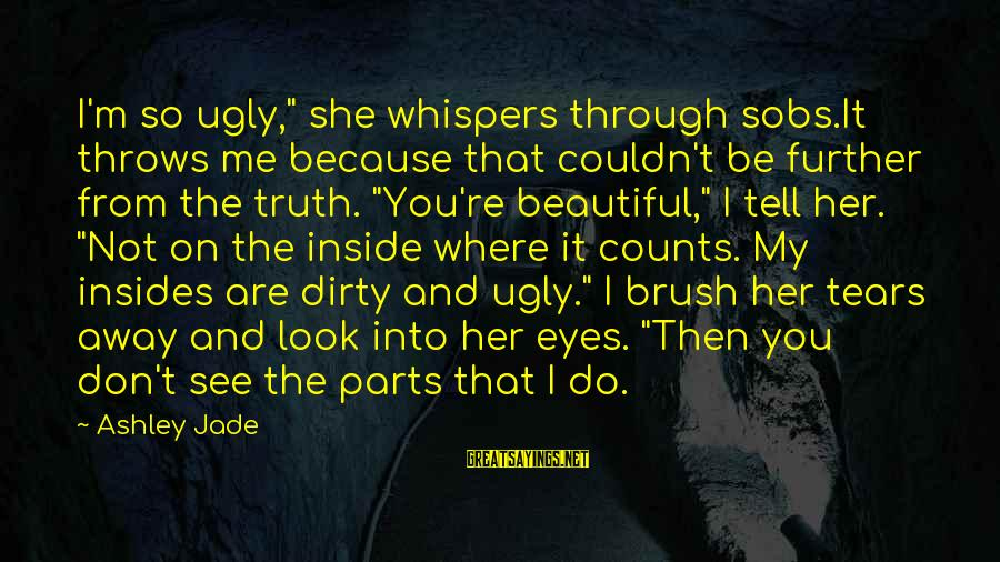 """Tell Me Truth Sayings By Ashley Jade: I'm so ugly,"""" she whispers through sobs.It throws me because that couldn't be further from"""