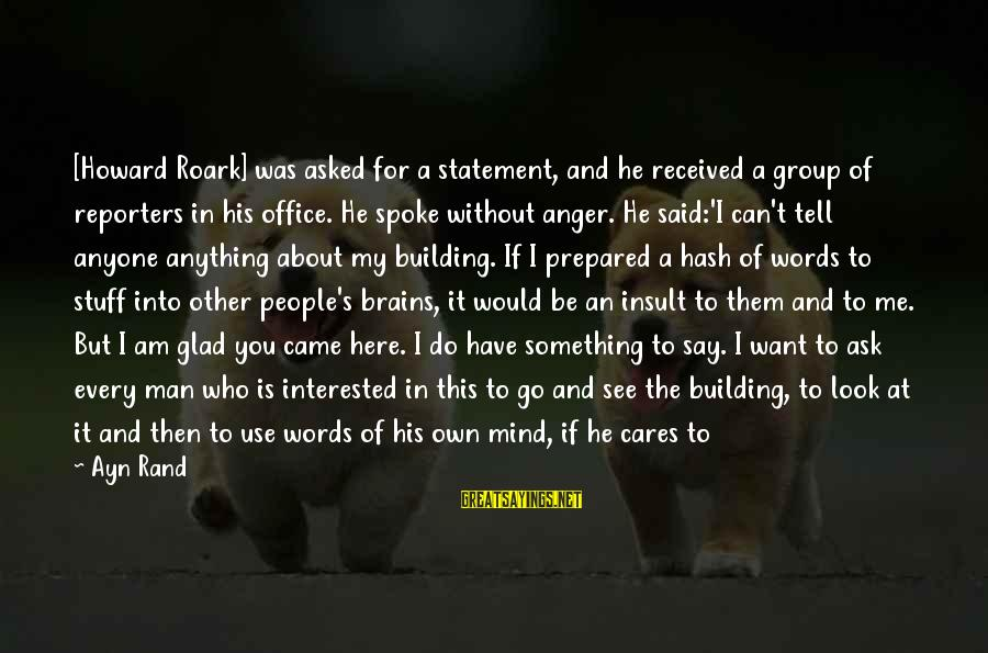Tell Me Truth Sayings By Ayn Rand: [Howard Roark] was asked for a statement, and he received a group of reporters in