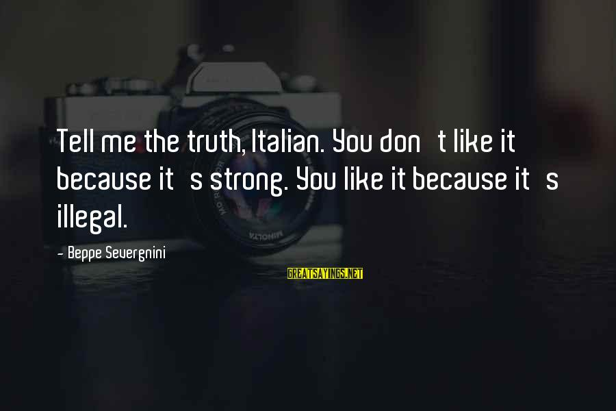 Tell Me Truth Sayings By Beppe Severgnini: Tell me the truth, Italian. You don't like it because it's strong. You like it