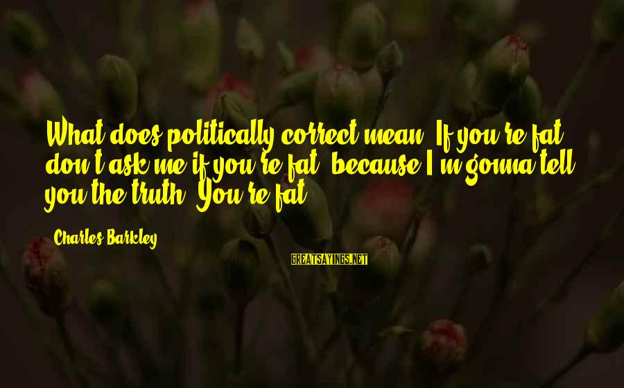 Tell Me Truth Sayings By Charles Barkley: What does politically correct mean? If you're fat, don't ask me if you're fat, because