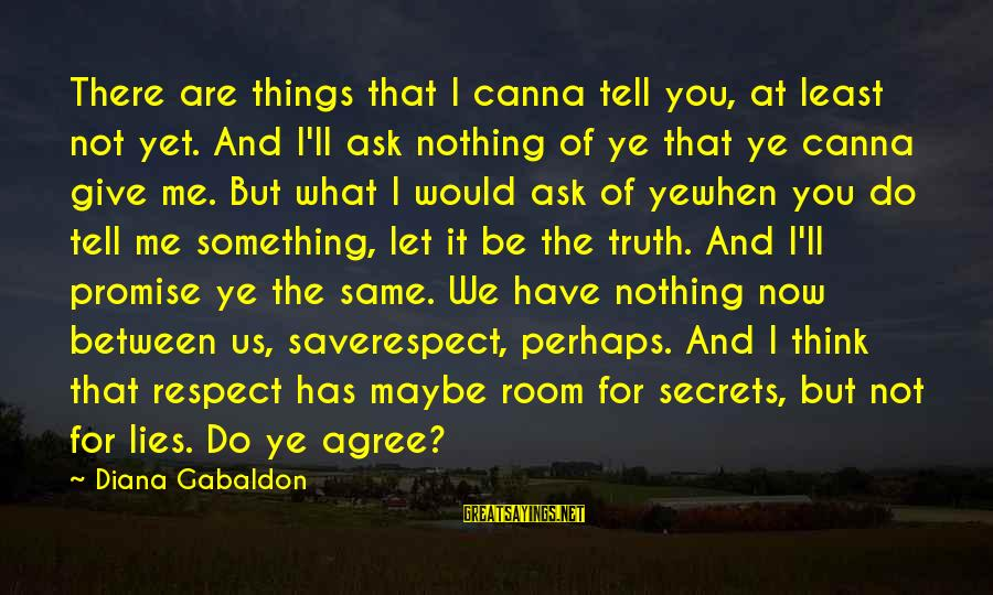 Tell Me Truth Sayings By Diana Gabaldon: There are things that I canna tell you, at least not yet. And I'll ask