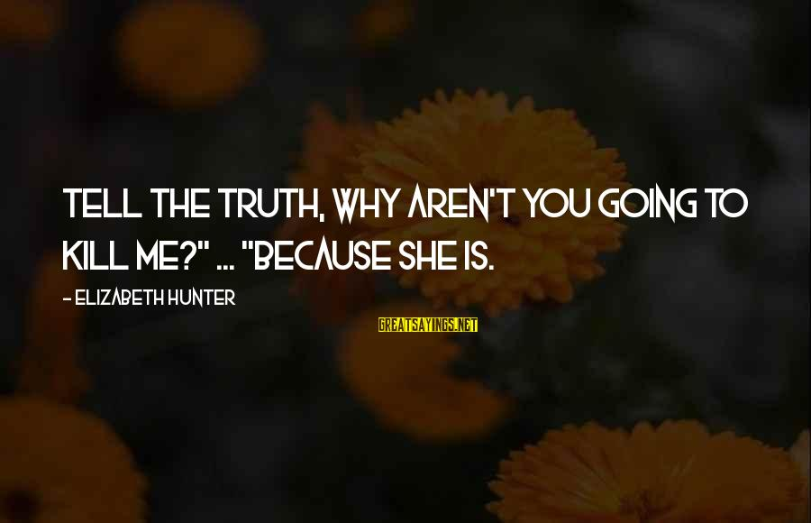 """Tell Me Truth Sayings By Elizabeth Hunter: Tell the truth, why aren't you going to kill me?"""" ... """"Because she is."""