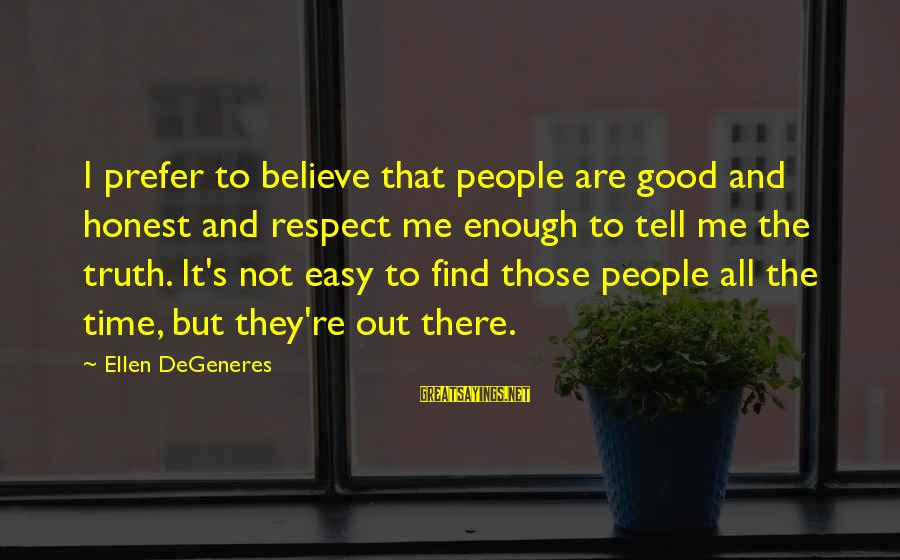 Tell Me Truth Sayings By Ellen DeGeneres: I prefer to believe that people are good and honest and respect me enough to
