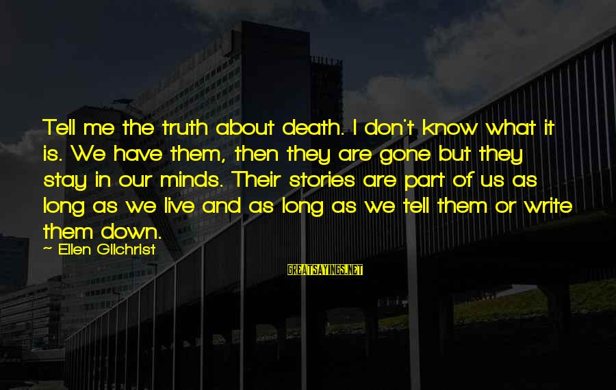 Tell Me Truth Sayings By Ellen Gilchrist: Tell me the truth about death. I don't know what it is. We have them,