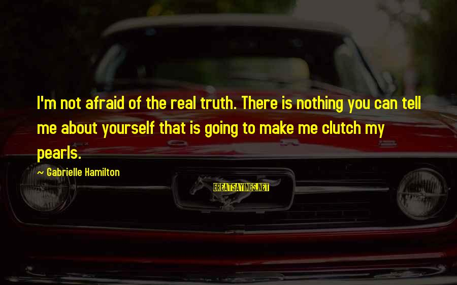 Tell Me Truth Sayings By Gabrielle Hamilton: I'm not afraid of the real truth. There is nothing you can tell me about