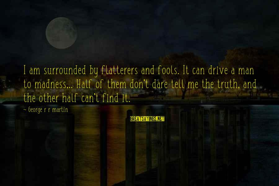 Tell Me Truth Sayings By George R R Martin: I am surrounded by flatterers and fools. It can drive a man to madness,.. Half