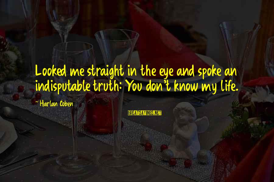 Tell Me Truth Sayings By Harlan Coben: Looked me straight in the eye and spoke an indisputable truth: You don't know my