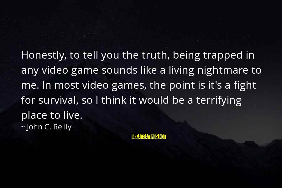 Tell Me Truth Sayings By John C. Reilly: Honestly, to tell you the truth, being trapped in any video game sounds like a
