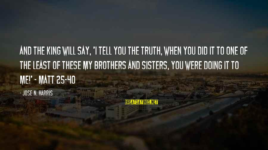 Tell Me Truth Sayings By Jose N. Harris: And the King will say, 'I tell you the truth, when you did it to