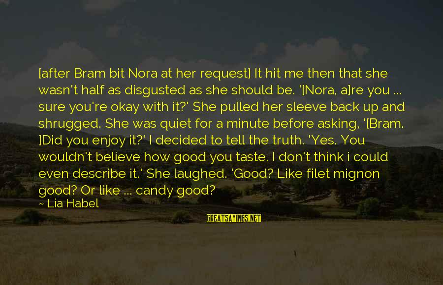 Tell Me Truth Sayings By Lia Habel: [after Bram bit Nora at her request] It hit me then that she wasn't half