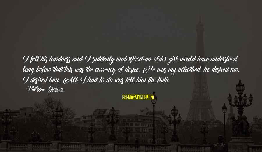 Tell Me Truth Sayings By Philippa Gregory: I felt his hardness and I suddenly understood-an older girl would have understood long before-that