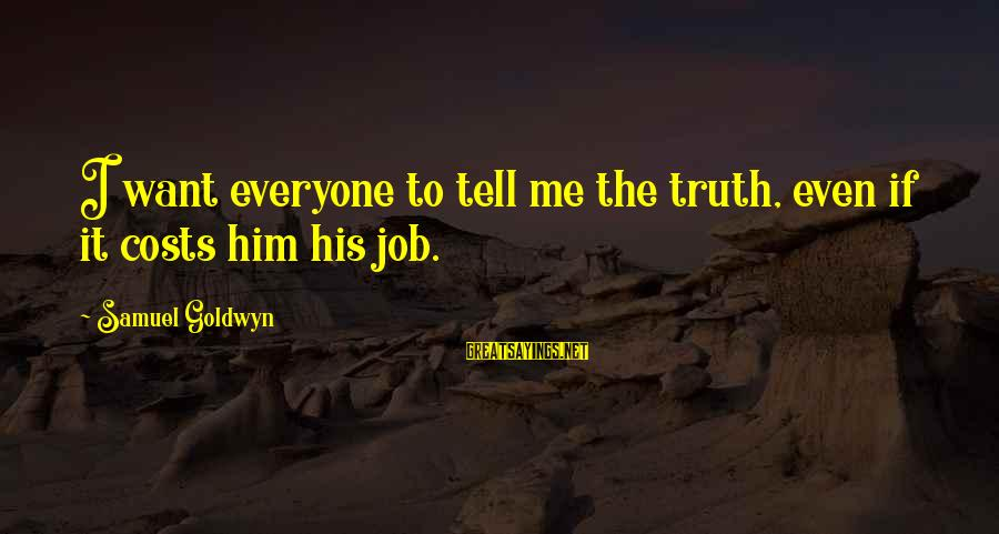 Tell Me Truth Sayings By Samuel Goldwyn: I want everyone to tell me the truth, even if it costs him his job.