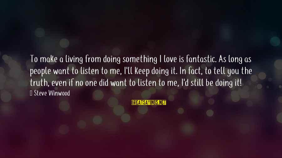 Tell Me Truth Sayings By Steve Winwood: To make a living from doing something I love is fantastic. As long as people