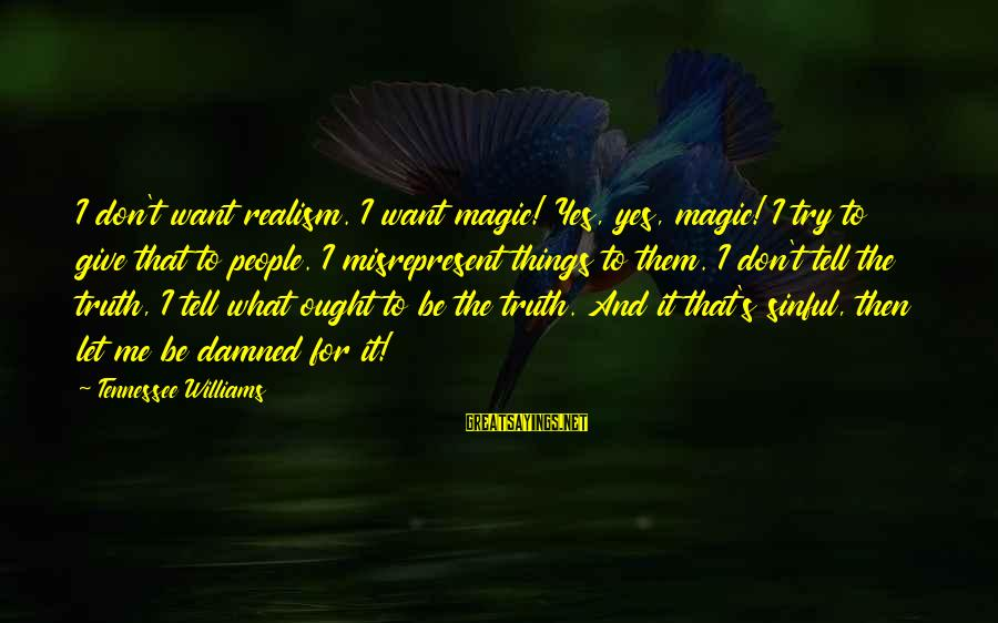 Tell Me Truth Sayings By Tennessee Williams: I don't want realism. I want magic! Yes, yes, magic! I try to give that