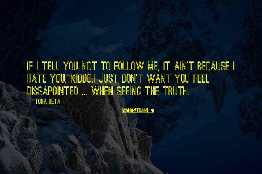 Tell Me Truth Sayings By Toba Beta: If I tell you not to follow me, it ain't because I hate you, kiddo.I
