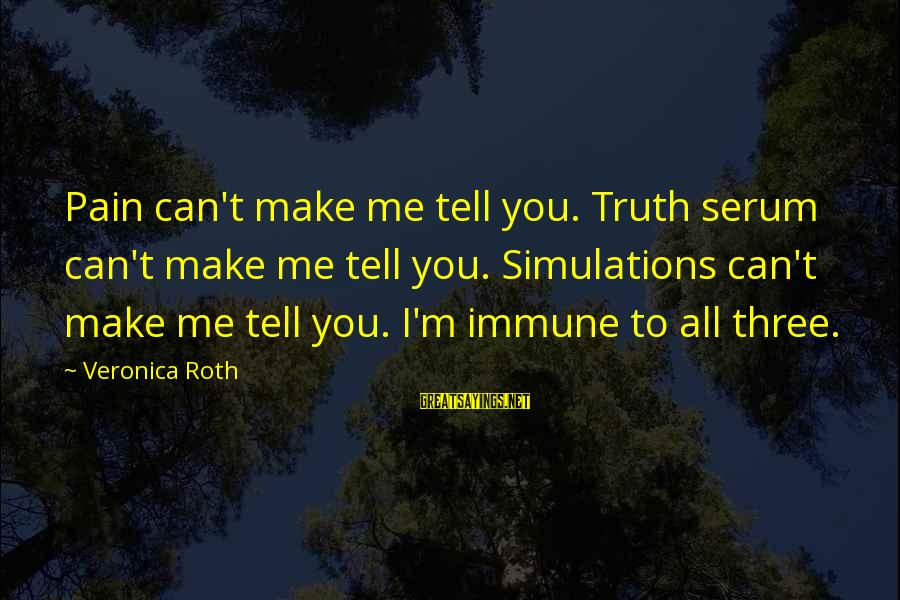 Tell Me Truth Sayings By Veronica Roth: Pain can't make me tell you. Truth serum can't make me tell you. Simulations can't